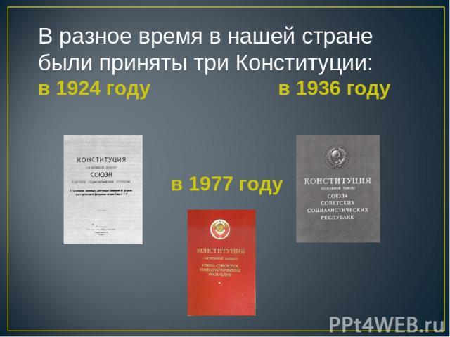 В разное время в нашей стране были приняты три Конституции: в 1924 году в 1936 году в 1977 году
