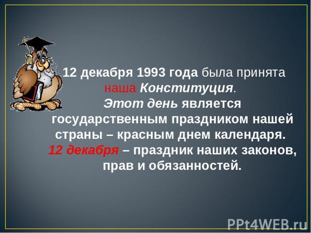 12 декабря 1993 года была принята наша Конституция. Этот день является государственным праздником нашей страны – красным днем календаря. 12 декабря – праздник наших законов, прав и обязанностей.
