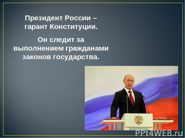 Президент России – гарант Конституции. Он следит за выполнением гражданами законов государства.