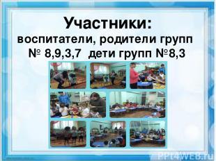 Участники: воспитатели, родители групп № 8,9,3,7 дети групп №8,3