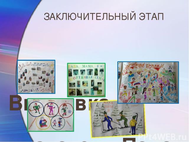 ЗАКЛЮЧИТЕЛЬНЫЙ ЭТАП Выставка плакатов «Папа, мама, я - спортивная семья» (опыт семейного воспитания в физическом развитии детей)