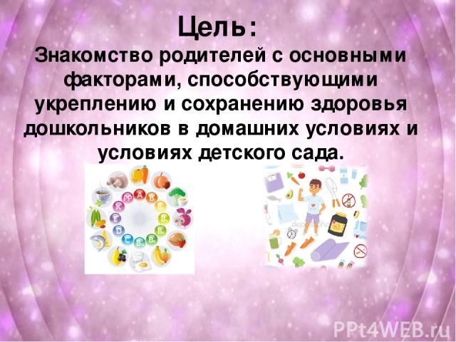 Цель: Знакомство родителей с основными факторами, способствующими укреплению и сохранению здоровья дошкольников в домашних условиях и условиях детского сада.