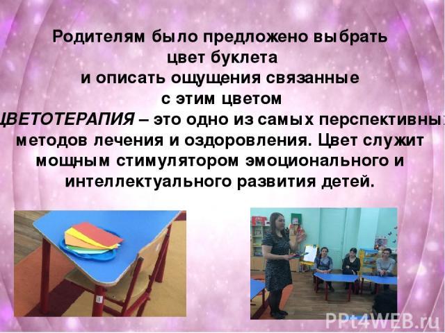Родителям было предложено выбрать цвет буклета и описать ощущения связанные с этим цветом ЦВЕТОТЕРАПИЯ – это одно из самых перспективных методов лечения и оздоровления. Цвет служит мощным стимулятором эмоционального и интеллектуального развития детей.