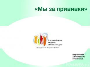«Мы за прививки» Подготовила: Антонова Л.М. воспитатель