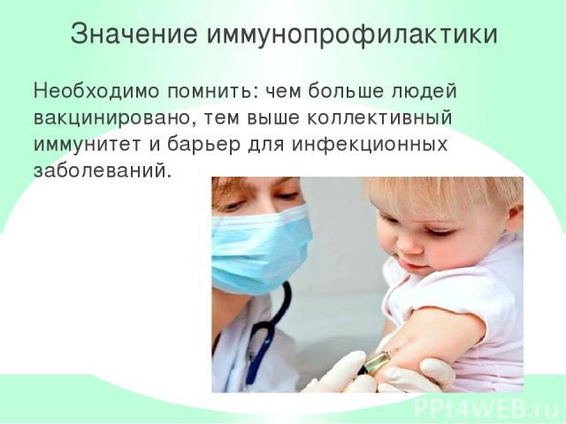 Значение иммунопрофилактики Необходимо помнить: чем больше людей вакцинировано, тем выше коллективный иммунитет и барьер для инфекционных заболеваний.