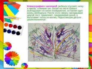 Кляксография с ниточкой:ребенок опускает нитку в краску, отжимает ее. Затем на