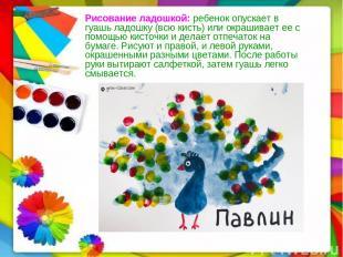 Рисование ладошкой:ребенок опускает в гуашь ладошку (всю кисть) или окрашивает