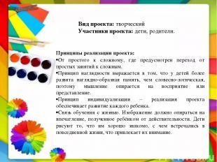 Вид проекта:творческий Участники проекта: дети, родители. Принципы реализации п