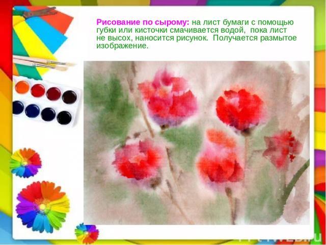 Рисование по сырому: налистбумагиспомощью губкииликисточкисмачиваетсяводой, покалист не высох,наноситсярисунок. Получаетсяразмытое изображение.