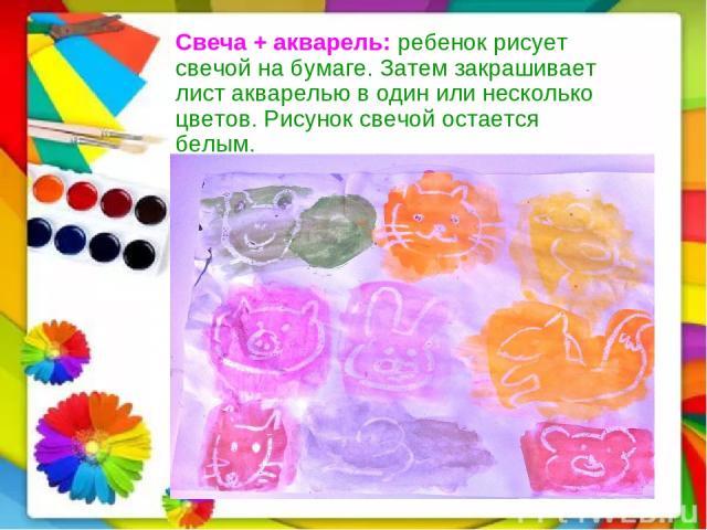Свеча + акварель: ребенок рисует свечой на бумаге. Затем закрашивает лист акварелью в один или несколько цветов. Рисунок свечой остается белым.