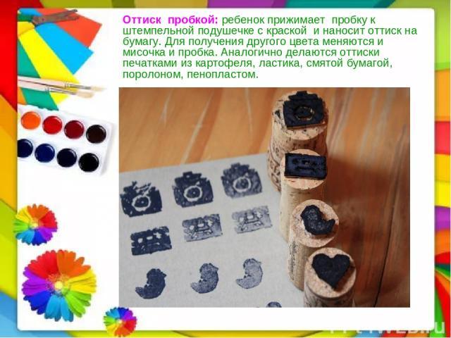 Оттискпробкой:ребенок прижимаетпробку к штемпельной подушечке с краскойи наносит оттиск на бумагу. Для получения другого цвета меняются и мисочка и пробка. Аналогично делаются оттиски печатками из картофеля, ластика, смятой бумагой, поролоном…