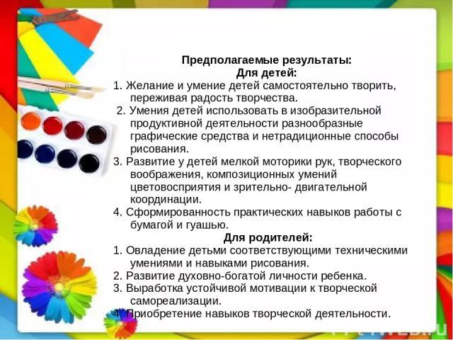 Предполагаемые результаты: Для детей: 1. Желание и умение детей самостоятельно творить, переживая радость творчества. 2. Умения детей использовать в изобразительной продуктивной деятельности разнообразные графические средства и нетрадиционные способ…