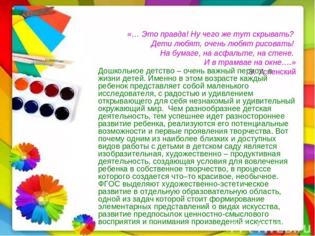 «… Это правда! Ну чего же тут скрывать? Дети любят, очень любят рисовать! На бумаге, на асфальте, на стене. И в трамвае на окне….» Э. Успенский Дошкольное детство – очень важный период в жизни детей. Именно в этом возрасте каждый ребенок представляе…