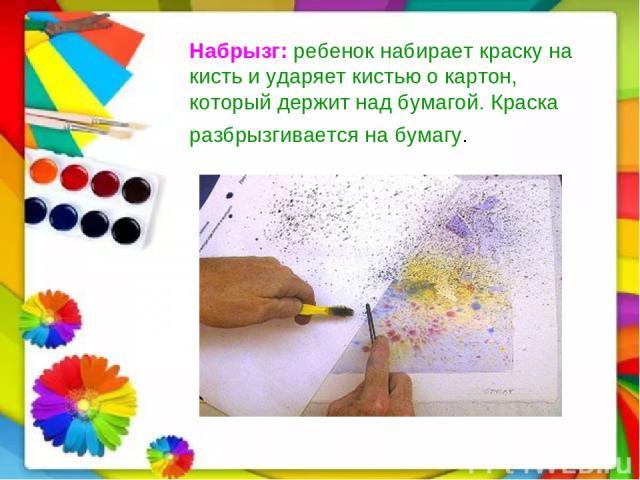 Набрызг:ребенок набирает краску на кисть и ударяет кистью о картон, который держит над бумагой. Краска разбрызгивается на бумагу.