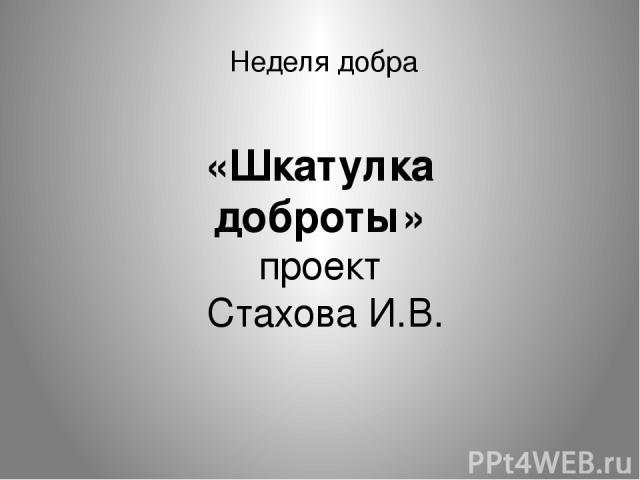 Неделя добра «Шкатулка доброты» проект Стахова И.В.