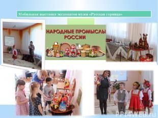 Мобильная выставка экспонатов музея «Русская горница» « Народные промыслы» (апре
