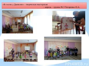 «В гостях у Дымково» - творческая мастерская – апрель - группа № 3 Титаренко О.А