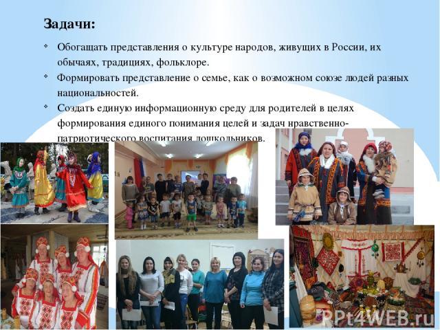 Задачи: Обогащать представления о культуре народов, живущих в России, их обычаях, традициях, фольклоре. Формировать представление о семье, как о возможном союзе людей разных национальностей. Создать единую информационную среду для родителей в целях …