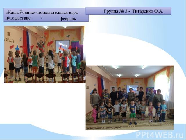 «Наша Родина»-познавательная игра – путешествие - февраль Группа № 3 - Титаренко О.А.