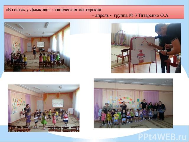 «В гостях у Дымково» - творческая мастерская – апрель - группа № 3 Титаренко О.А.