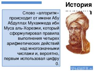 Слово «алгоритм» происходит от имени Абу Абдуллах Мухаммеда ибн Муса аль-Хорезми