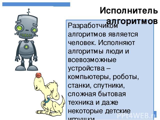 Разработчиком алгоритмов является человек. Исполняют алгоритмы люди и всевозможные устройства – компьютеры, роботы, станки, спутники, сложная бытовая техника и даже некоторые детские игрушки. Исполнитель алгоритмов