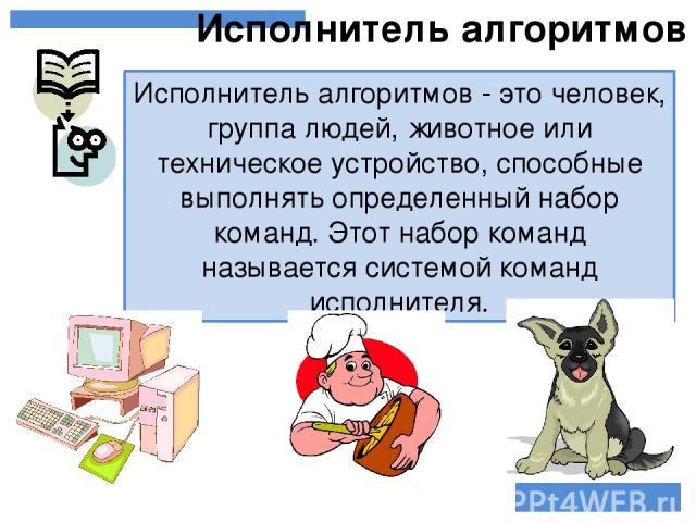 Исполнитель алгоритмов - это человек, группа людей, животное или техническое устройство, способные выполнять определенный набор команд. Этот набор команд называется системой команд исполнителя. Исполнитель алгоритмов
