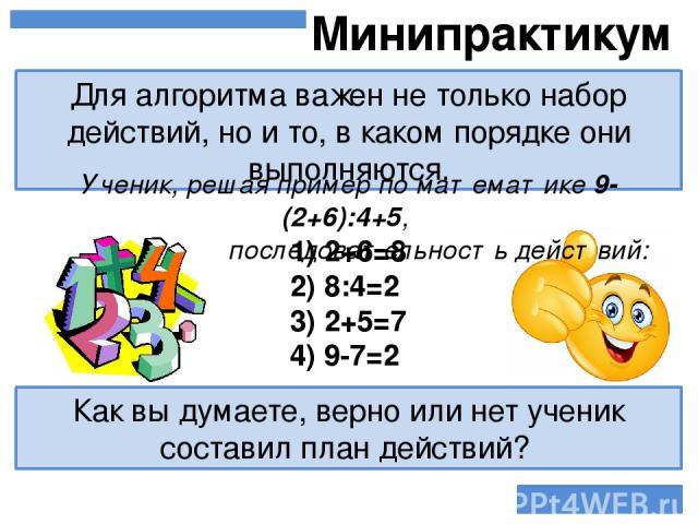 Для алгоритма важен не только набор действий, но и то, в каком порядке они выполняются. Минипрактикум Ученик, решая пример по математике 9-(2+6):4+5, выдал такую последовательность действий: Как вы думаете, верно или нет ученик составил план действи…