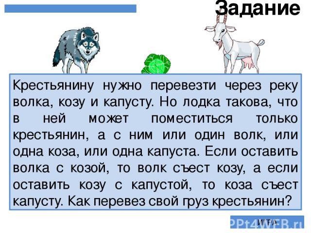Крестьянину нужно перевезти через реку волка, козу и капусту. Но лодка такова, что в ней может поместиться только крестьянин, а с ним или один волк, или одна коза, или одна капуста. Если оставить волка с козой, то волк съест козу, а если оставить ко…