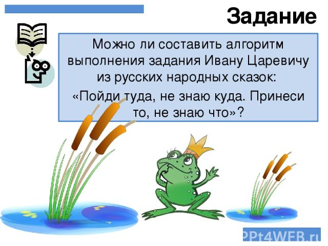 Можно ли составить алгоритм выполнения задания Ивану Царевичу из русских народных сказок: «Пойди туда, не знаю куда. Принеси то, не знаю что»? Задание