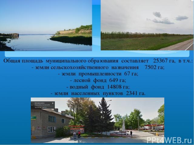 Общая площадь муниципального образования составляет 25367 га, в т.ч.: - земли сельскохозяйственного назначения 7502 га; - земли промышленности 67 га; - лесной фонд 649 га; - водный фонд 14808 га; - земли населенных пунктов 2341 га.
