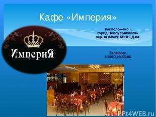 Кафе «Империя» Расположено: город Новоульяновск» пер. КОММУНАРОВ, Д.8А Телефон: