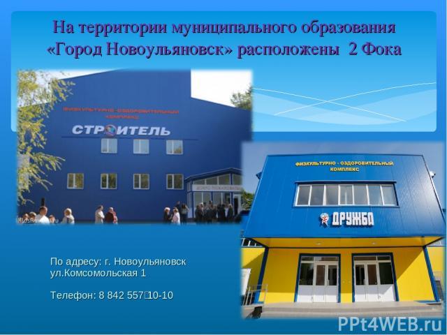 На территории муниципального образования «Город Новоульяновск» расположены 2 Фока По адресу: г. Новоульяновск ул.Комсомольская 1 Телефон: 8 842 557‑10-10
