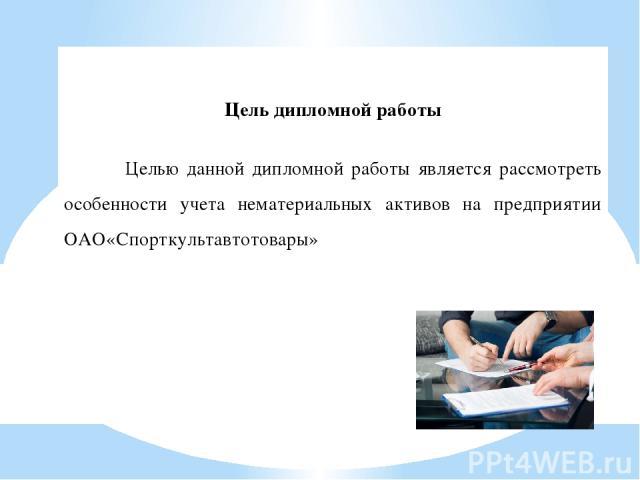 Цель дипломной работы Целью данной дипломной работы является рассмотреть особенности учета нематериальных активов на предприятии ОАО«Спорткультавтотовары»