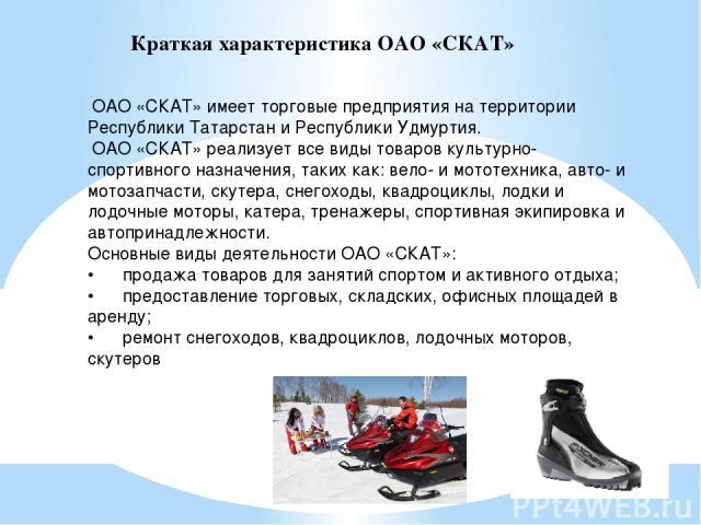Краткая характеристика ОАО «СКАТ» ОАО «СКАТ» имеет торговые предприятия на территории Республики Татарстан и Республики Удмуртия. ОАО «СКАТ» реализует все виды товаров культурно-спортивного назначения, таких как: вело- и мототехника, авто- и мотозап…