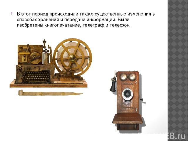 В этот период происходили также существенные изменения в способах хранения и передачи информации. Были изобретены книгопечатание, телеграф и телефон.