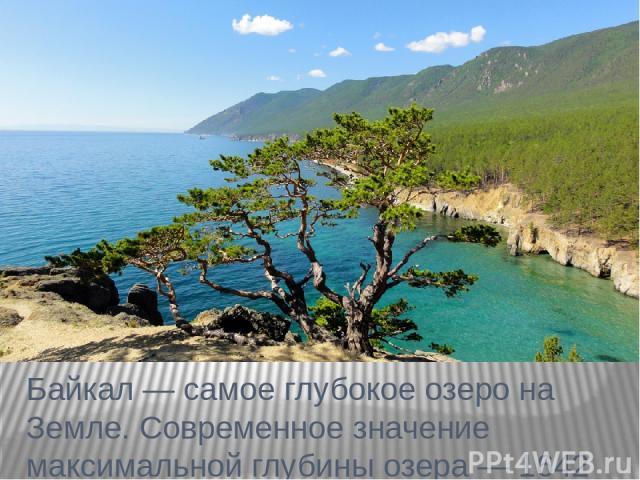 Байкал — самое глубокое озеро на Земле. Современное значение максимальной глубины озера — 1642 м. Средняя глубина озера также очень велика — 744 м. Она превышает максимальные глубины многих очень глубоких озёр.