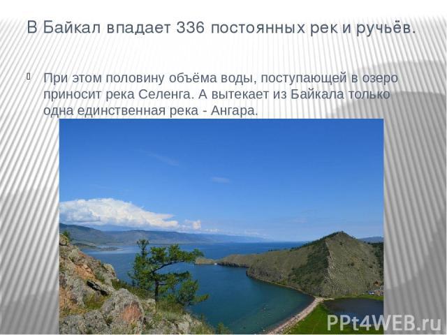 В Байкал впадает 336 постоянных рек и ручьёв. При этом половину объёма воды, поступающей в озеро приносит река Селенга. А вытекает из Байкала только одна единственная река - Ангара.