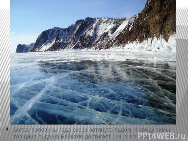 Более половины года озеро затянуто льдом. К концу зимы толщина льда на Байкале достигает 1 м, а в заливах — 1,5—2 м.