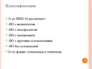 Классификация 1) по МКБ-10 различают: -ВО с менингитом -ВО с энцефалитом -ВО с п