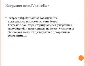 Ветряная оспа(Varicella) острое инфекционное заболевание, вызываемое вирусом из