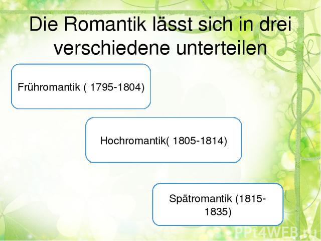 Die Romantik lässt sich in drei verschiedene unterteilen Frühromantik ( 1795-1804) Hochromantik( 1805-1814) Spätromantik (1815-1835)