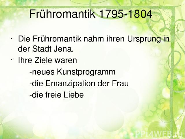 Frühromantik 1795-1804 Die Frühromantik nahm ihren Ursprung in der Stadt Jena. Ihre Ziele waren -neues Kunstprogramm -die Emanzipation der Frau -die freie Liebe