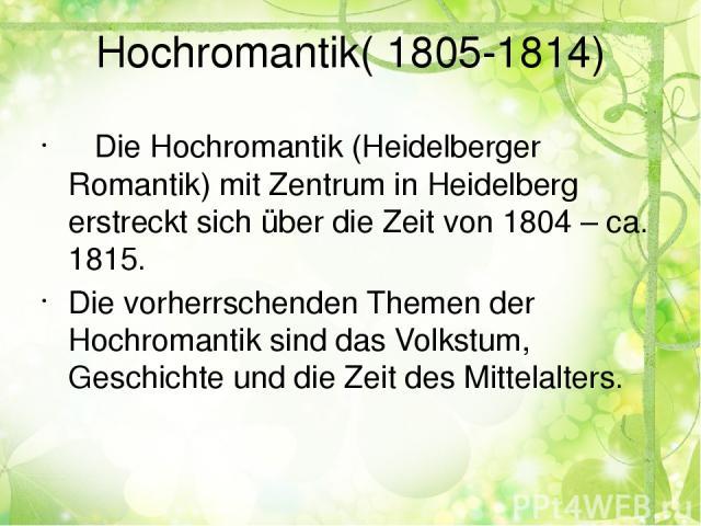 Hochromantik( 1805-1814) Die Hochromantik (Heidelberger Romantik) mit Zentrum in Heidelberg erstreckt sich über die Zeit von 1804 – ca. 1815. Die vorherrschenden Themen der Hochromantik sind das Volkstum, Geschichte und die Zeit des Mittelalters.