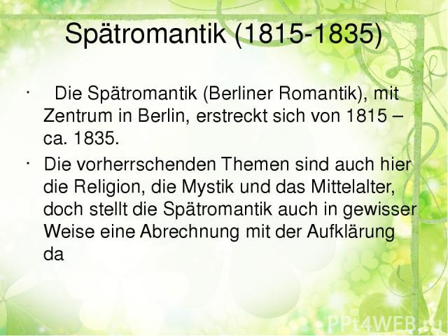 Spätromantik (1815-1835) Die Spätromantik (Berliner Romantik), mit Zentrum in Berlin, erstreckt sich von 1815 – ca. 1835. Die vorherrschenden Themen sind auch hier die Religion, die Mystik und das Mittelalter, doch stellt die Spätromantik auch in ge…