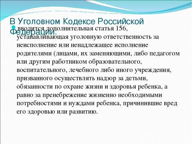 В Уголовном Кодексе Российской Федерации: вводится дополнительная статья 156, устанавливающая уголовную ответственность за неисполнение или ненадлежащее исполнение родителями (лицами, их заменяющими, либо педагогом или другим работником образователь…