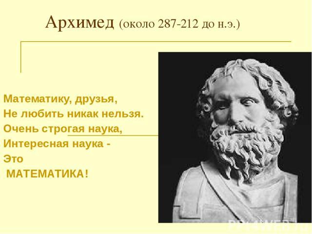 Архимед (около 287-212 до н.э.) Математику, друзья, Не любить никак нельзя. Очень строгая наука, Интересная наука - Это МАТЕМАТИКА!