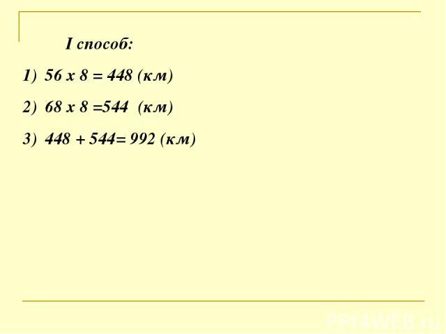 I способ: 56 х 8 = 448 (км) 68 х 8 =544 (км) 448 + 544= 992 (км)