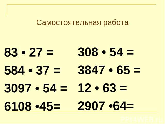 Самостоятельная работа 83 • 27 = 584 • 37 = 3097 • 54 = 6108 •45= 308 • 54 = 3847 • 65 = 12 • 63 = 2907 •64=