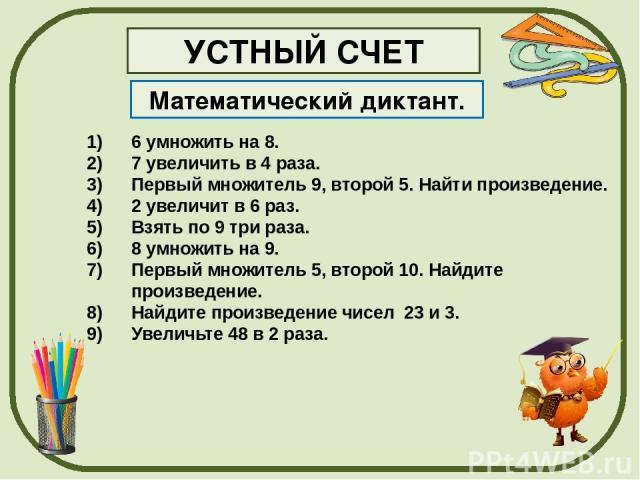 Математический диктант. УСТНЫЙ СЧЕТ 6 умножить на 8. 7 увеличить в 4 раза. Первый множитель 9, второй 5. Найти произведение. 2 увеличит в 6 раз. Взять по 9 три раза. 8 умножить на 9. Первый множитель 5, второй 10. Найдите произведение. Найдите произ…